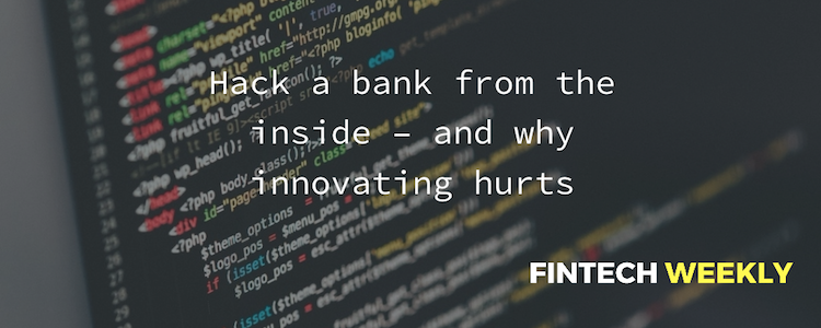 Hack a bank from the inside – and why innovating hurts - FinTech Weekly