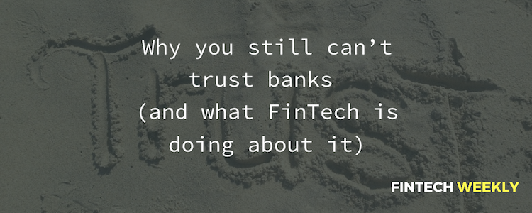Why you still can't trust banks (and what FinTech is doing
