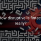 How disruptive is fintech really?