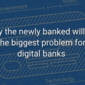 Why the newly banked will be the biggest problem for digital banks