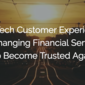 FinTech Customer Experience is Changing Financial Services to Become Trusted Again