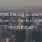 What the Gig Economy Means for the Emerging Fintech Industry