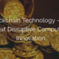 Blockchain Technology - The Next Disruptive Computing Innovation