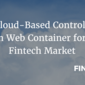 A Cloud-Based Controlled Open Web Container for the Fintech Market