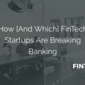 How [And Which] FinTech Startups Are Breaking Banking