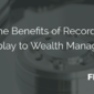 The Benefits of Record & Replay to Wealth Managers