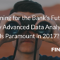 Planning for the Bank's Future: Why Advanced Data Analytics Is Paramount in 2017?