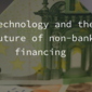 Technology and the future of non-bank financing