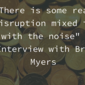 """There is some real disruption mixed in with the noise"" – Interview with Brett Myers"