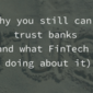Why you still can't trust banks (and what FinTech is doing about it)