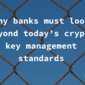 Why banks must look beyond today's crypto key management standards