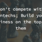 Don't compete with Fintechs; Build your business on top of them