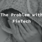The problem with Fintech