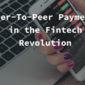 Peer-To-Peer Payments in the Fintech Revolution