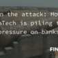 On the attack: How FinTech is piling the pressure on banks