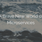 A Brave New World of Microservices