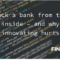 Hack a bank from the inside – and why innovating hurts