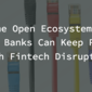 The Open Ecosystem – How Banks Can Keep Pace with Fintech Disruptors