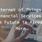 Internet of Things & Financial Services – The Future is Already Here
