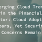 Emerging Cloud Trends in the Financial Sector: Cloud Adoption Soars, Yet Security Concerns Remain