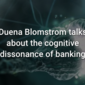 Duena Blomstrom talks about the cognitive dissonance of banking