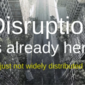 Disruption is Already Here