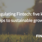Regulating Fintech: five key steps to sustainable growth