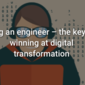 Hug an engineer – the key to winning at digital transformation