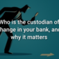 Who is the custodian of change in your bank, and why it matters