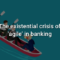 The existential crisis of 'agile' in banking