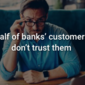 Half of banks' customers don't trust them