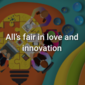 All's fair in love and innovation