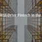 What Will Drive Fintech in the 2020s