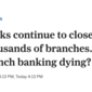Banks continue to close thousands of branches. Is branch banking dying?